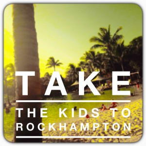 take the kids to rockhampton